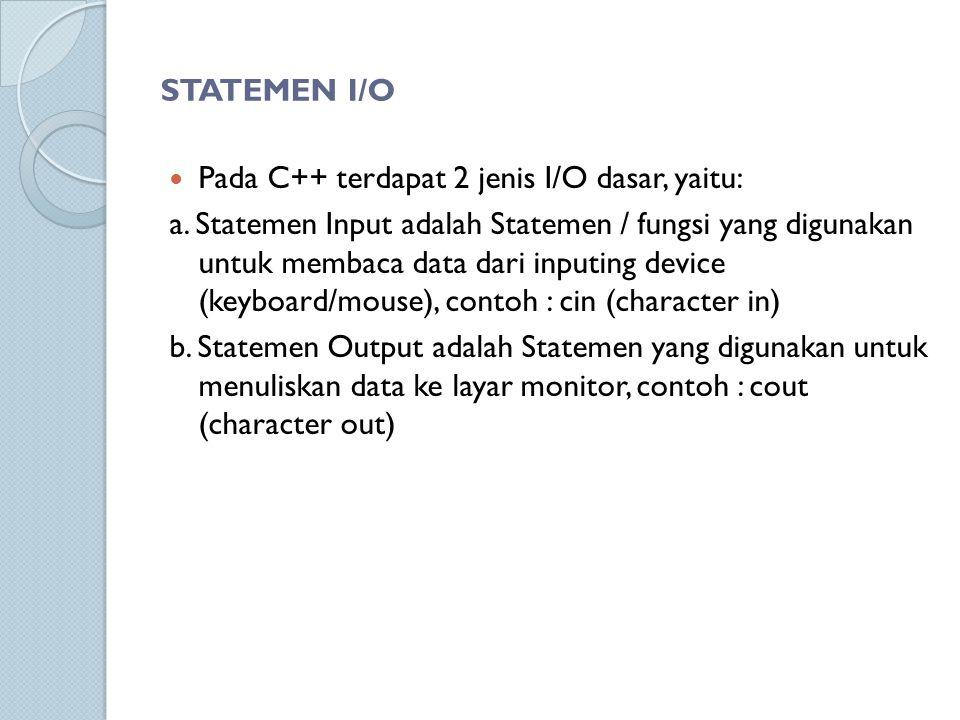 STATEMEN I/O Pada C++ terdapat 2 jenis I/O dasar, yaitu: a. Statemen Input adalah Statemen / fungsi yang digunakan untuk membaca data dari inputing de