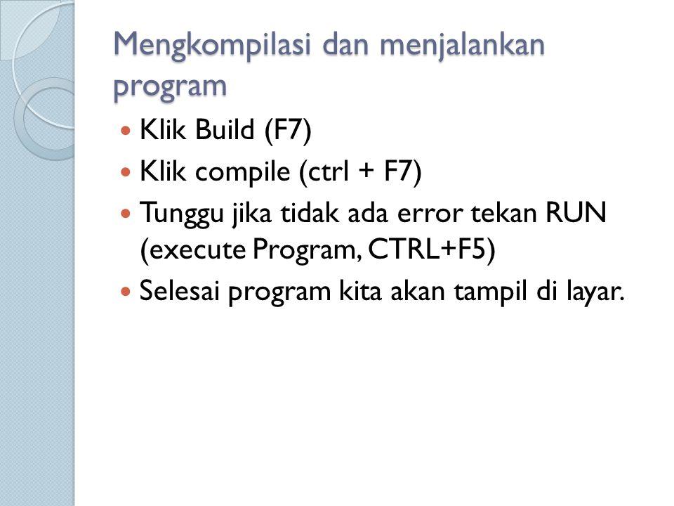 Mengkompilasi dan menjalankan program Klik Build (F7) Klik compile (ctrl + F7) Tunggu jika tidak ada error tekan RUN (execute Program, CTRL+F5) Selesa