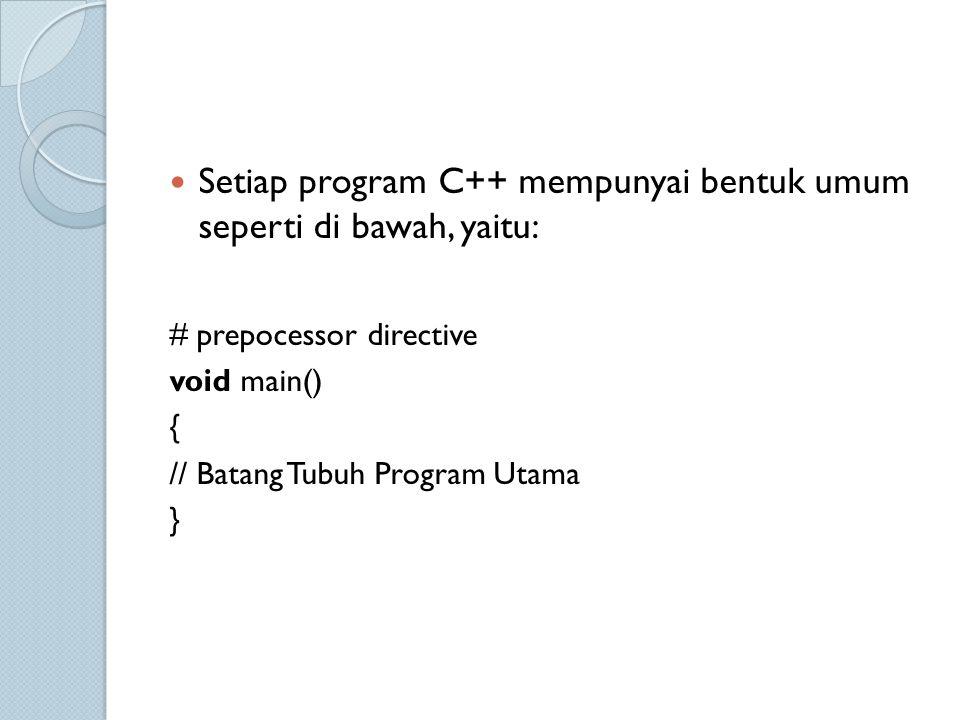 Setiap program C++ mempunyai bentuk umum seperti di bawah, yaitu: # prepocessor directive void main() { // Batang Tubuh Program Utama }