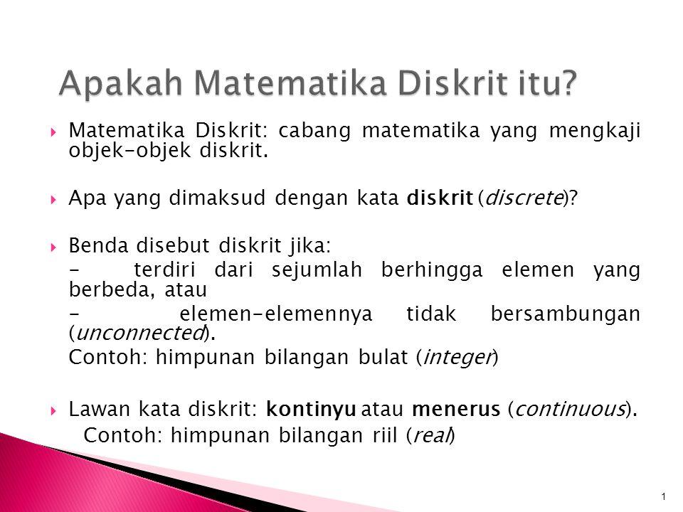  Matematika Diskrit: cabang matematika yang mengkaji objek-objek diskrit.  Apa yang dimaksud dengan kata diskrit (discrete)?  Benda disebut diskrit
