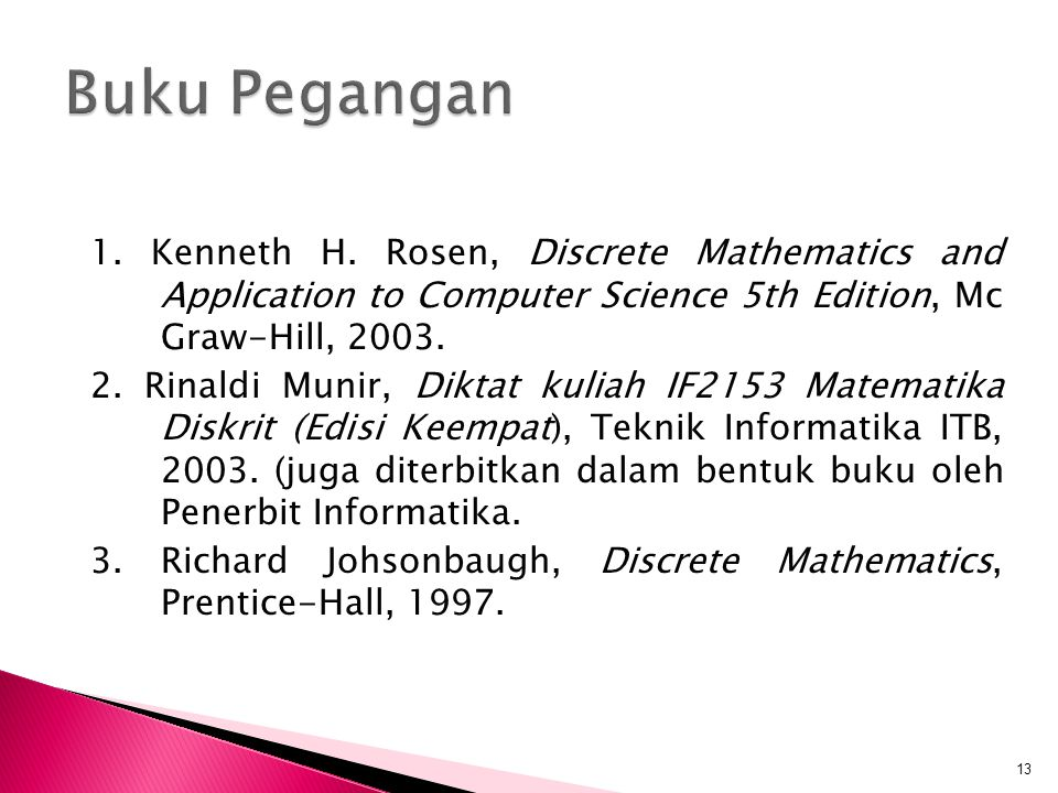 1. Kenneth H. Rosen, Discrete Mathematics and Application to Computer Science 5th Edition, Mc Graw-Hill, 2003. 2. Rinaldi Munir, Diktat kuliah IF2153