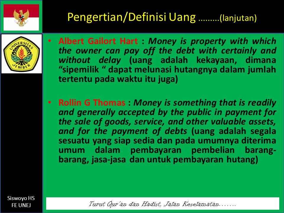 Turut Qur'an dan Hadist, Jalan Keselamatan……. Siswoyo HS FE UNEJ Pengertian/Definisi Uang.........(lanjutan) Albert Gailort Hart : Money is property w