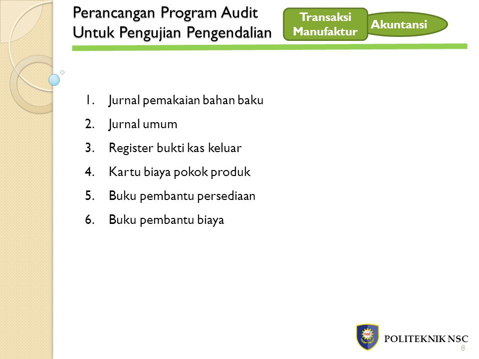 Perancangan Program Audit Untuk Pengujian Pengendalian POLITEKNIK NSC 9 Transaksi Manufaktur Flowchart Lihat flowchart : Gambar No 19.3 Prosedur Order Produksi Gambar No 19.4 Prosedur Permintaan dan Pengeluaran Barang Gudang Gambar No 19.5 Prosedur Pengembalian Barang Gudang Gambar No 19.6 Prosedur Prosedur Pencatatan Biaya Tenaga Kerja Langsung Gambar No 19.7 Prosedur Pembebanan Overhead Pabrik Gambar No 19.8 Prosedur Pencatatan Biaya Overhead Sesungguhnya yang berasal dari Pemakaian Barang Gudang Gambar No 19.9 Prosedur Pencatatan Biaya Overhead Sesungguhnya yang berasal dari Pengeluaran Kas