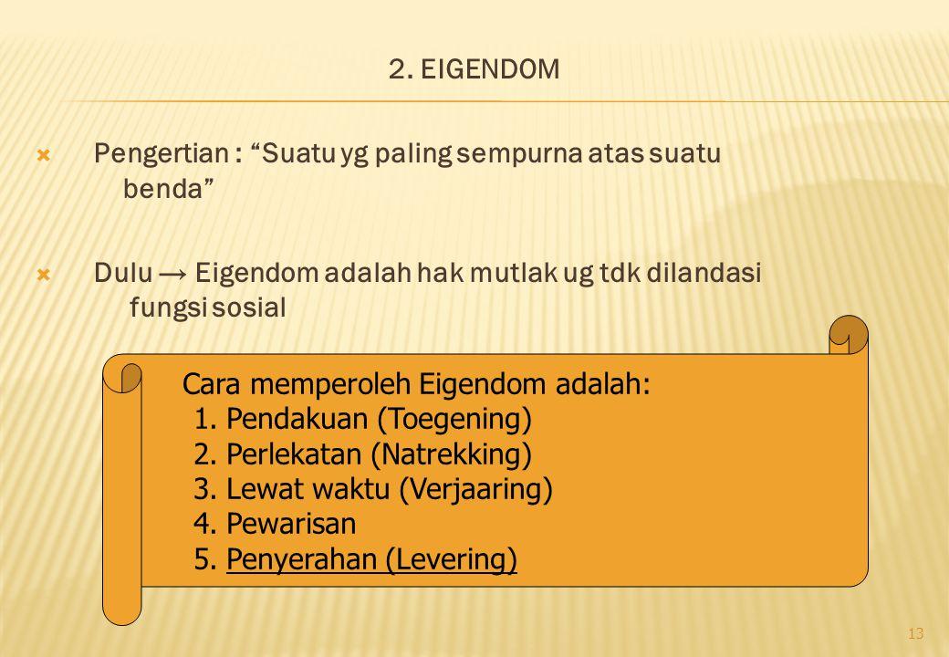 "2. EIGENDOM  Pengertian : ""Suatu yg paling sempurna atas suatu benda""  Dulu → Eigendom adalah hak mutlak ug tdk dilandasi fungsi sosial 13 Cara memp"