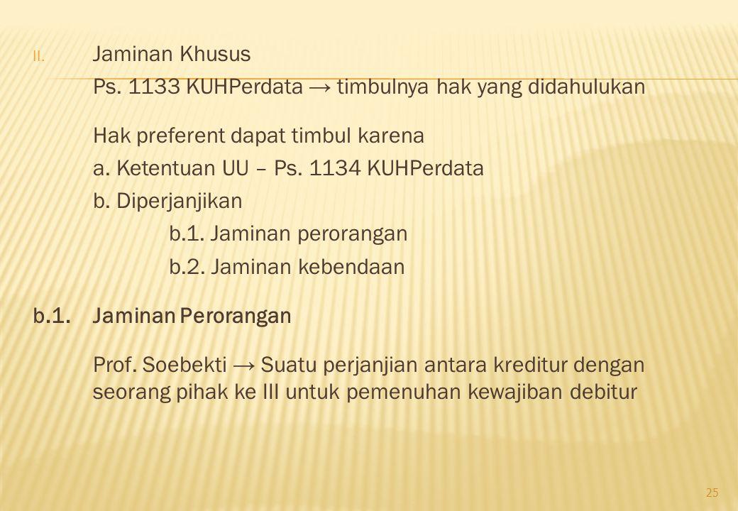 II. Jaminan Khusus Ps. 1133 KUHPerdata → timbulnya hak yang didahulukan Hak preferent dapat timbul karena a. Ketentuan UU – Ps. 1134 KUHPerdata b. Dip