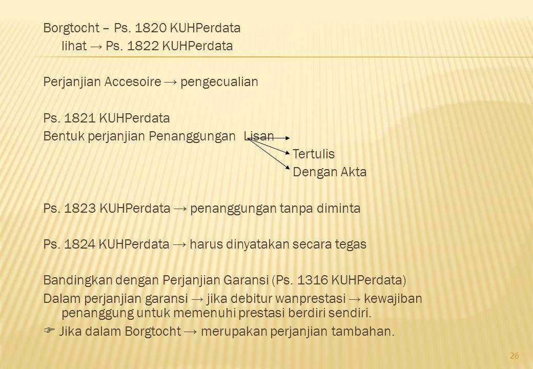 Borgtocht – Ps. 1820 KUHPerdata lihat → Ps. 1822 KUHPerdata Perjanjian Accesoire → pengecualian Ps. 1821 KUHPerdata Bentuk perjanjian Penanggungan Lis