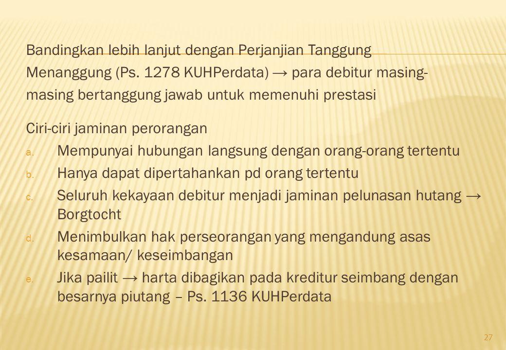 Bandingkan lebih lanjut dengan Perjanjian Tanggung Menanggung (Ps. 1278 KUHPerdata) → para debitur masing- masing bertanggung jawab untuk memenuhi pre