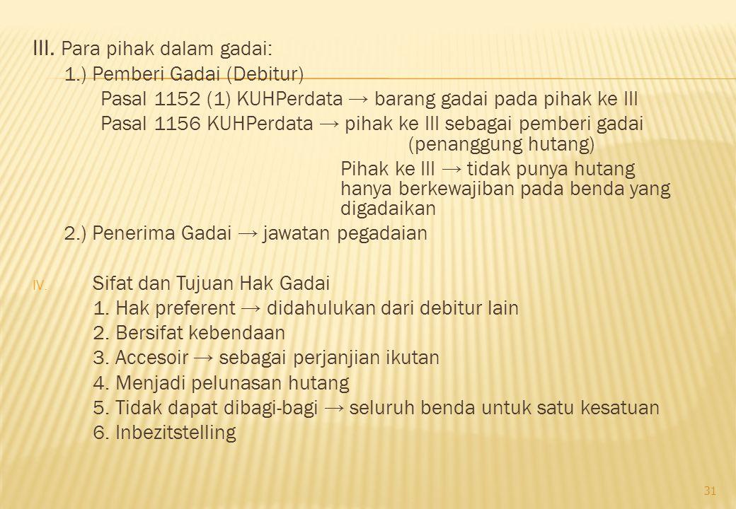 III. Para pihak dalam gadai: 1.) Pemberi Gadai (Debitur) Pasal 1152 (1) KUHPerdata → barang gadai pada pihak ke III Pasal 1156 KUHPerdata → pihak ke I