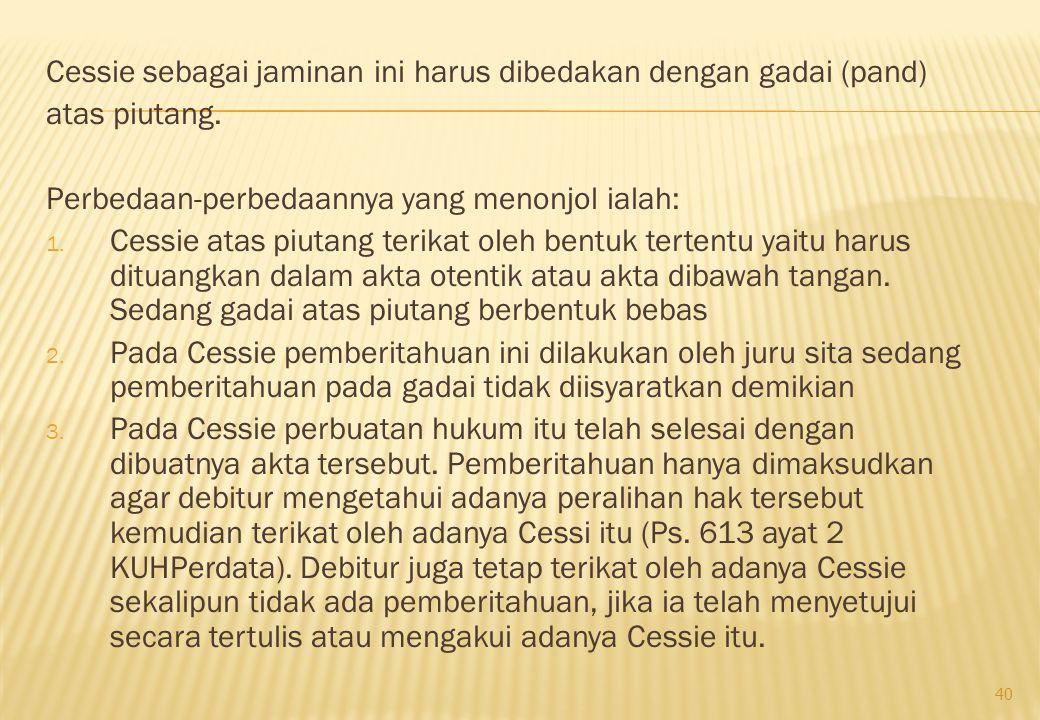 Cessie sebagai jaminan ini harus dibedakan dengan gadai (pand) atas piutang. Perbedaan-perbedaannya yang menonjol ialah: 1. Cessie atas piutang terika