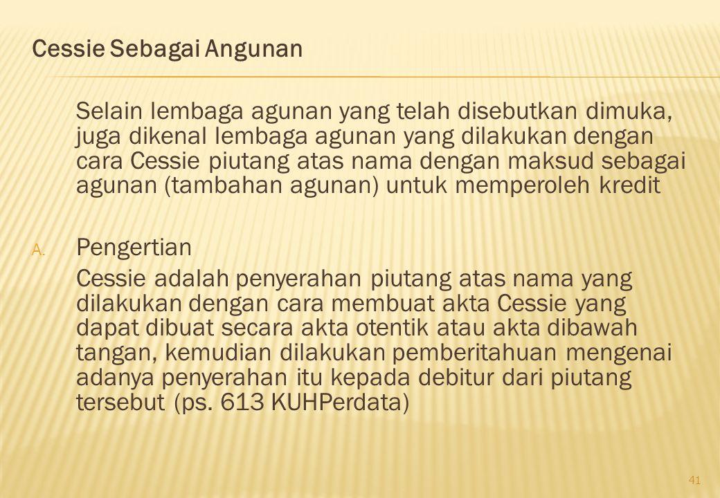 Cessie Sebagai Angunan Selain lembaga agunan yang telah disebutkan dimuka, juga dikenal lembaga agunan yang dilakukan dengan cara Cessie piutang atas