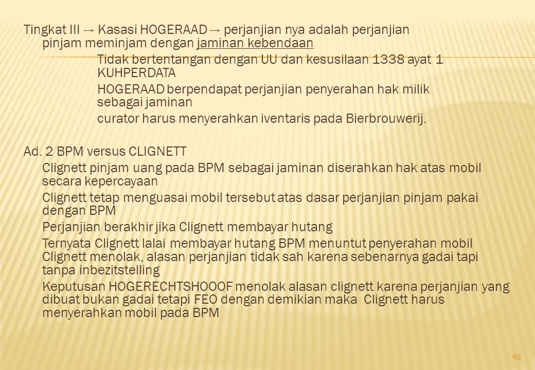 Tingkat III → Kasasi HOGERAAD → perjanjian nya adalah perjanjian pinjam meminjam dengan jaminan kebendaan Tidak bertentangan dengan UU dan kesusilaan