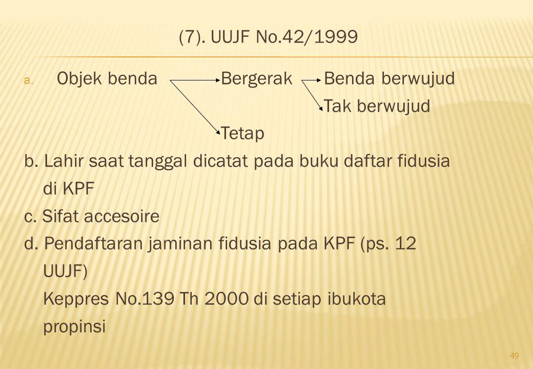 (7). UUJF No.42/1999 a. Objek benda Bergerak Benda berwujud Tak berwujud Tetap b. Lahir saat tanggal dicatat pada buku daftar fidusia di KPF c. Sifat