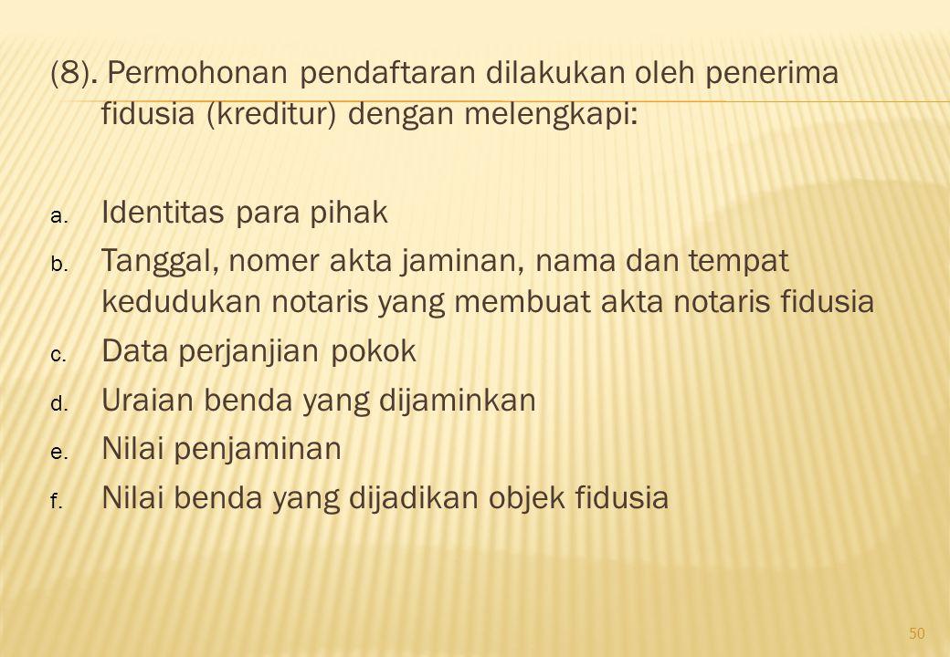 (8). Permohonan pendaftaran dilakukan oleh penerima fidusia (kreditur) dengan melengkapi: a. Identitas para pihak b. Tanggal, nomer akta jaminan, nama