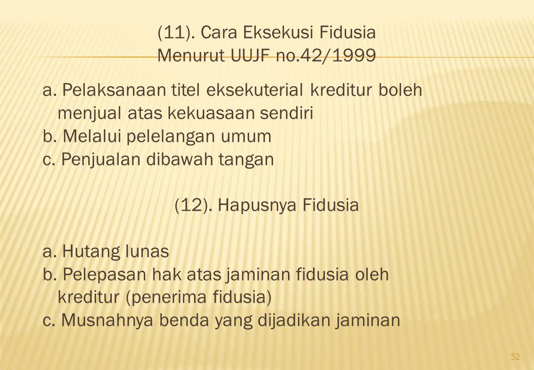 (11). Cara Eksekusi Fidusia Menurut UUJF no.42/1999 a. Pelaksanaan titel eksekuterial kreditur boleh menjual atas kekuasaan sendiri b. Melalui pelelan