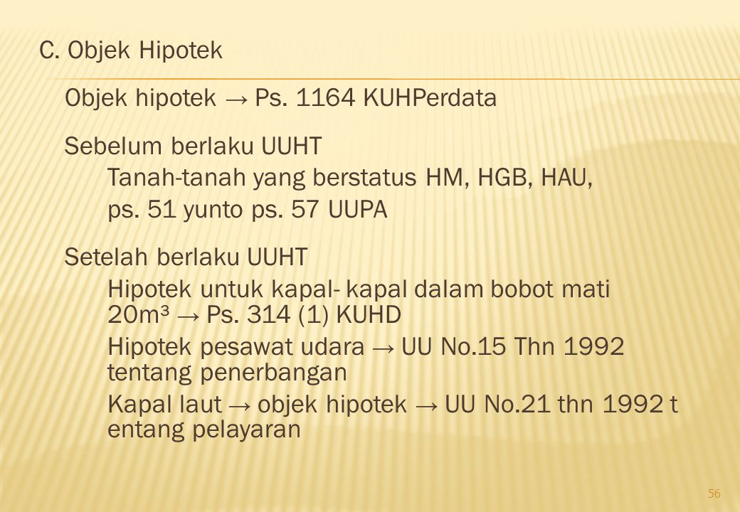 C. Objek Hipotek Objek hipotek → Ps. 1164 KUHPerdata Sebelum berlaku UUHT Tanah-tanah yang berstatus HM, HGB, HAU, ps. 51 yunto ps. 57 UUPA Setelah be