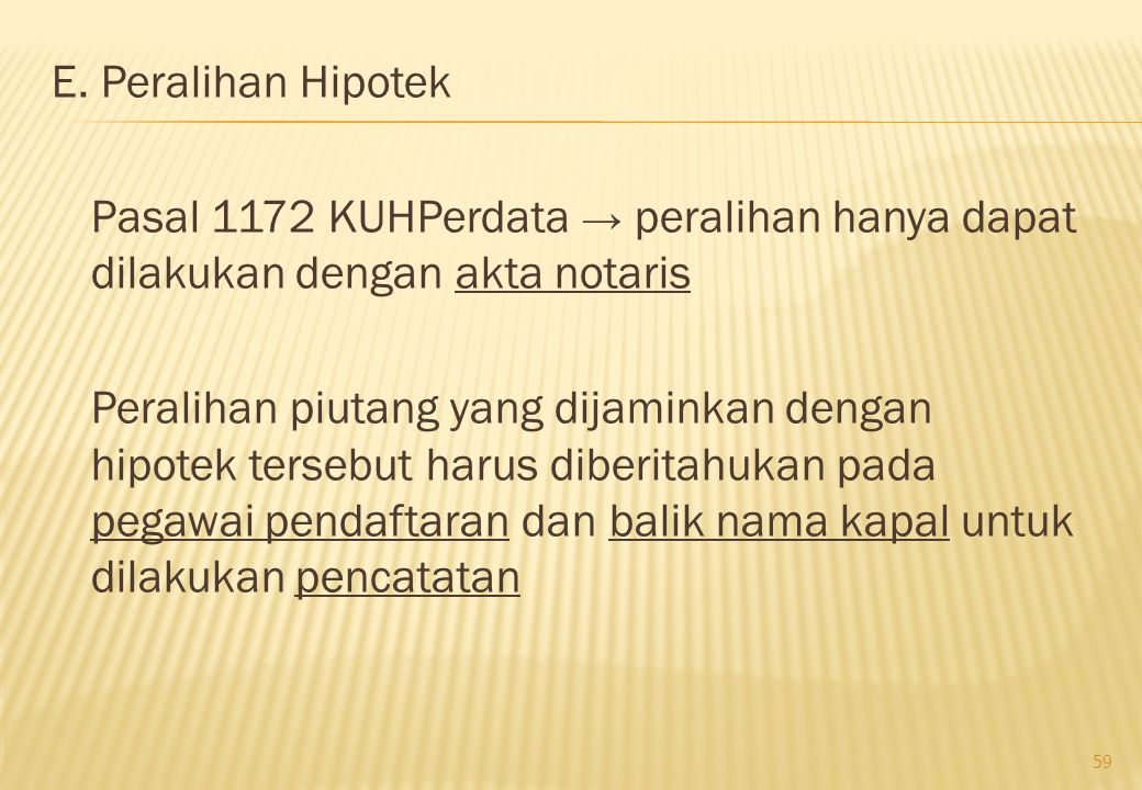 E. Peralihan Hipotek Pasal 1172 KUHPerdata → peralihan hanya dapat dilakukan dengan akta notaris Peralihan piutang yang dijaminkan dengan hipotek ters