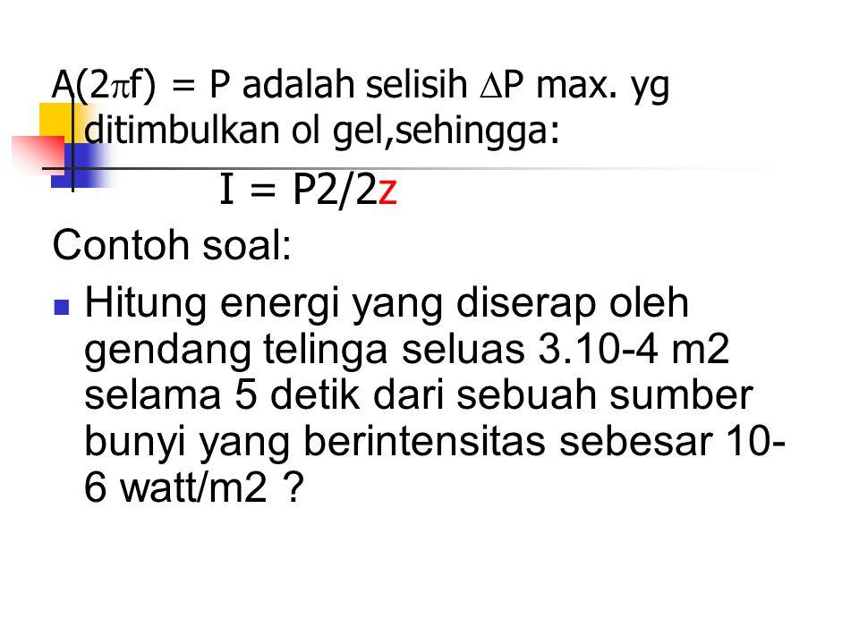 A(2  f) = P adalah selisih  P max. yg ditimbulkan ol gel,sehingga: I = P2/2z Contoh soal: Hitung energi yang diserap oleh gendang telinga seluas 3.1