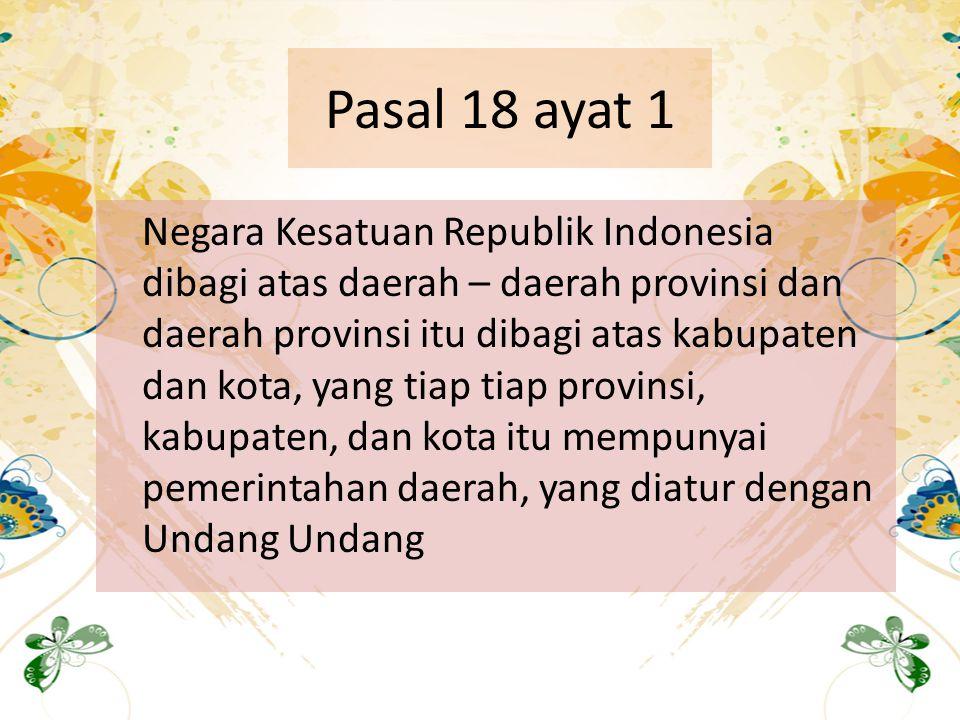 Pasal 18 ayat 1 Negara Kesatuan Republik Indonesia dibagi atas daerah – daerah provinsi dan daerah provinsi itu dibagi atas kabupaten dan kota, yang t