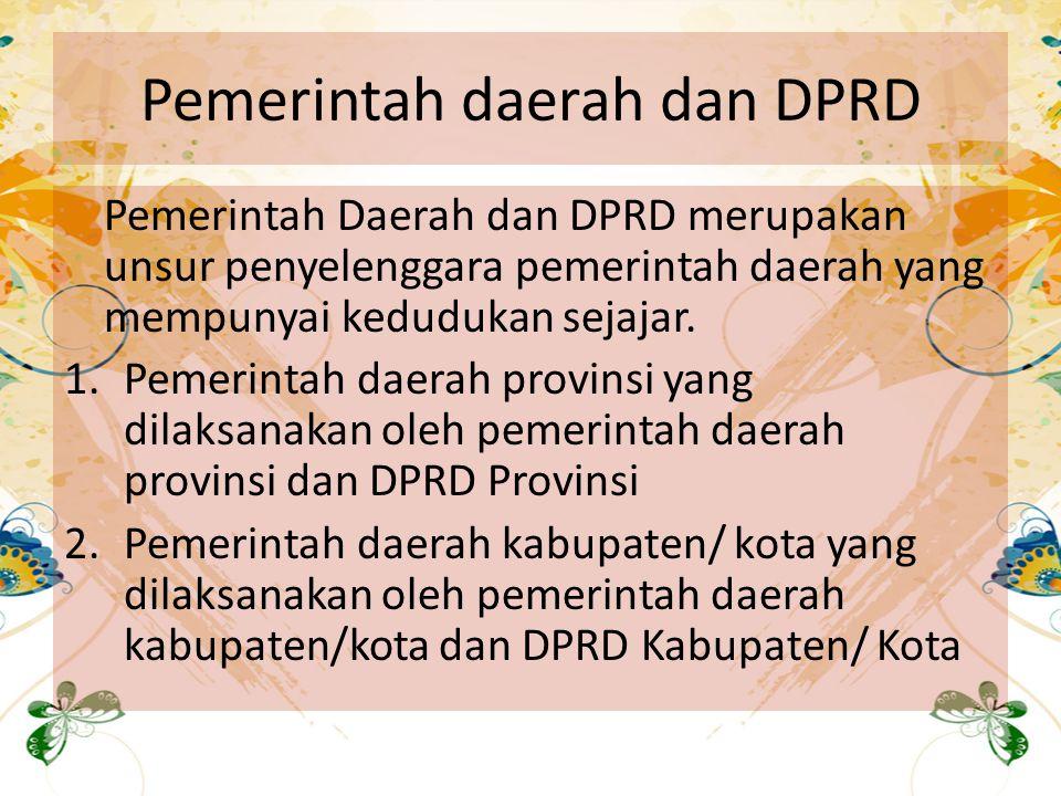 Pemerintah daerah dan DPRD Pemerintah Daerah dan DPRD merupakan unsur penyelenggara pemerintah daerah yang mempunyai kedudukan sejajar. 1.Pemerintah d