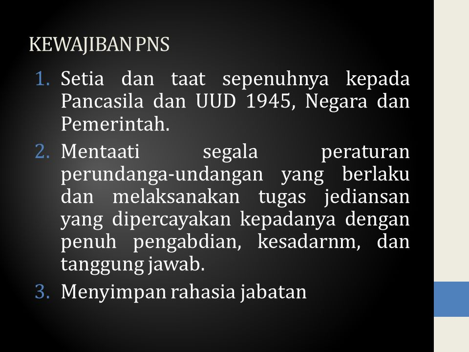 KEWAJIBAN PNS 1.Setia dan taat sepenuhnya kepada Pancasila dan UUD 1945, Negara dan Pemerintah. 2.Mentaati segala peraturan perundanga-undangan yang b