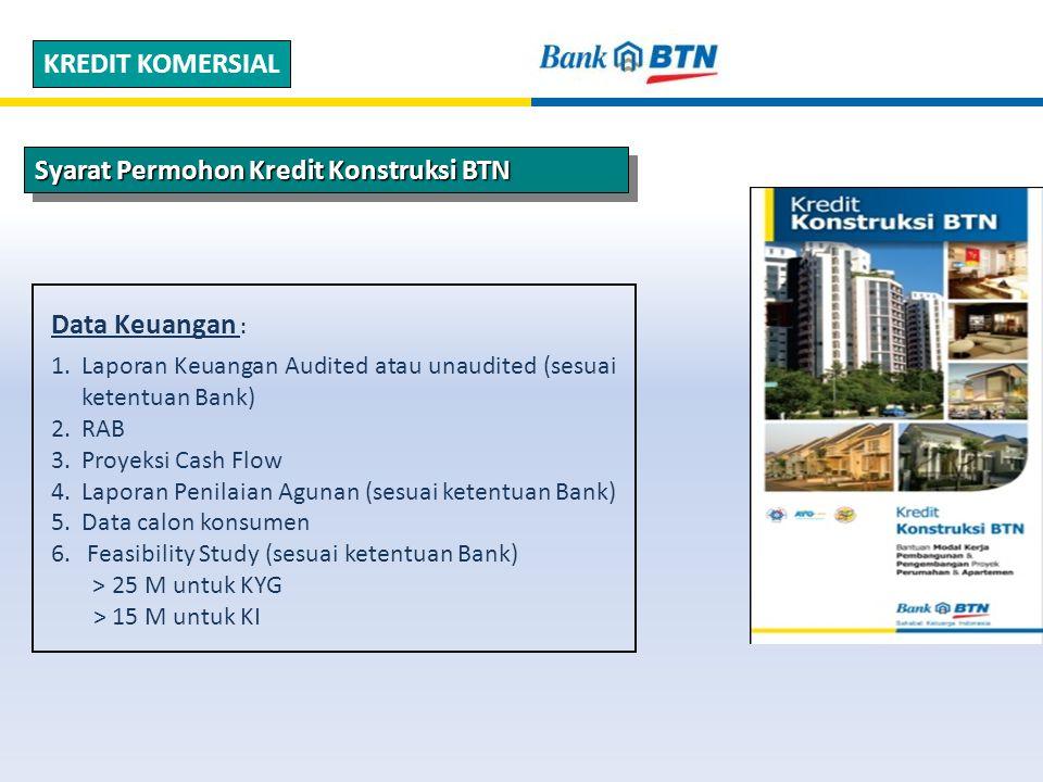 Syarat Permohon Kredit Konstruksi BTN KREDIT KOMERSIAL Data Keuangan : 1.Laporan Keuangan Audited atau unaudited (sesuai ketentuan Bank) 2.RAB 3.Proyeksi Cash Flow 4.Laporan Penilaian Agunan (sesuai ketentuan Bank) 5.Data calon konsumen 6.