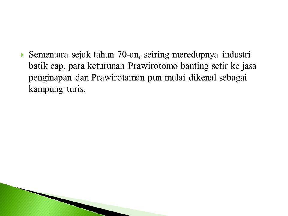  Sementara sejak tahun 70-an, seiring meredupnya industri batik cap, para keturunan Prawirotomo banting setir ke jasa penginapan dan Prawirotaman pun