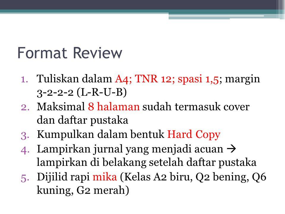 Format Review 1.Tuliskan dalam A4; TNR 12; spasi 1,5; margin 3-2-2-2 (L-R-U-B) 2.Maksimal 8 halaman sudah termasuk cover dan daftar pustaka 3.Kumpulkan dalam bentuk Hard Copy 4.Lampirkan jurnal yang menjadi acuan  lampirkan di belakang setelah daftar pustaka 5.Dijilid rapi mika (Kelas A2 biru, Q2 bening, Q6 kuning, G2 merah)