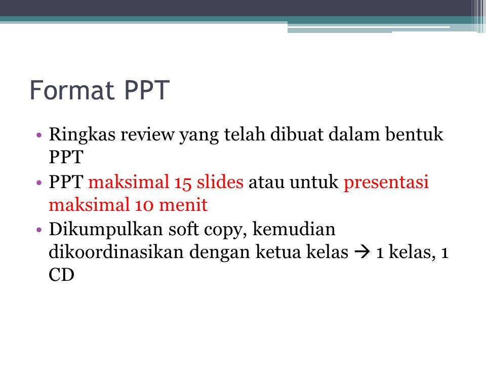 Format PPT Ringkas review yang telah dibuat dalam bentuk PPT PPT maksimal 15 slides atau untuk presentasi maksimal 10 menit Dikumpulkan soft copy, kemudian dikoordinasikan dengan ketua kelas  1 kelas, 1 CD
