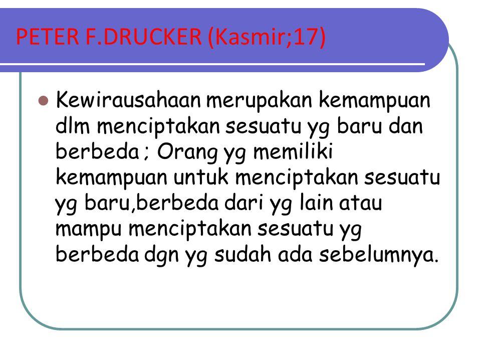 PETER F.DRUCKER (Kasmir;17) Kewirausahaan merupakan kemampuan dlm menciptakan sesuatu yg baru dan berbeda ; Orang yg memiliki kemampuan untuk mencipta