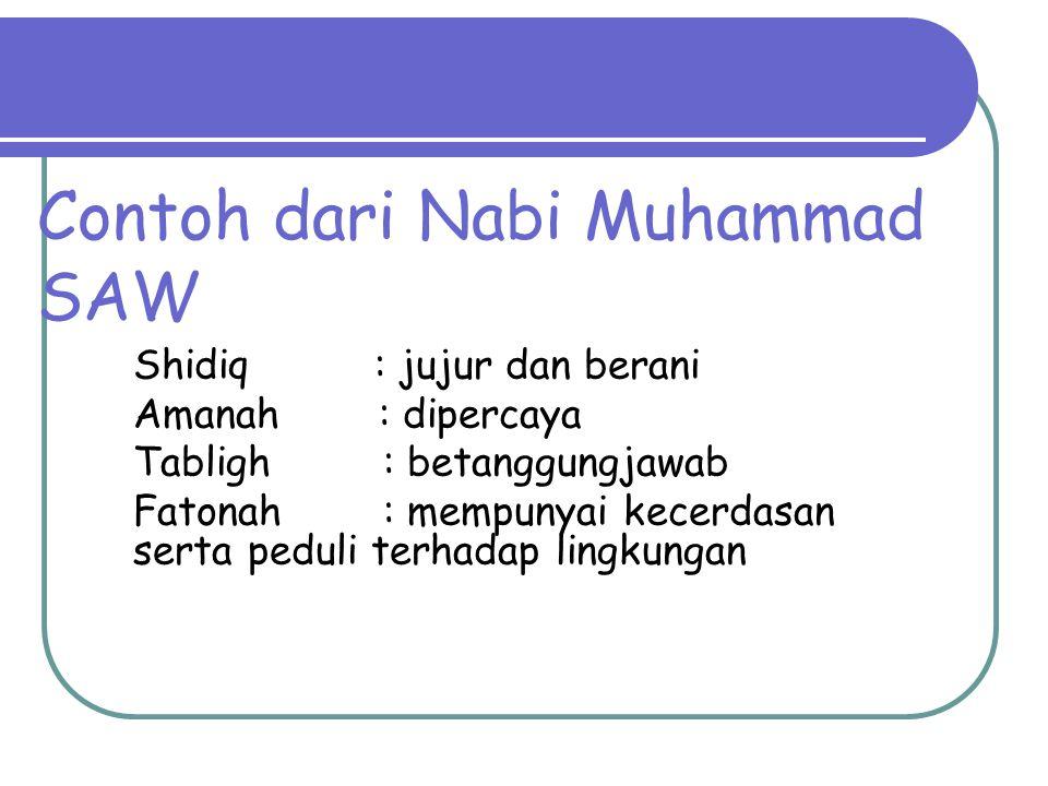 Contoh dari Nabi Muhammad SAW Shidiq : jujur dan berani Amanah : dipercaya Tabligh : betanggungjawab Fatonah : mempunyai kecerdasan serta peduli terha