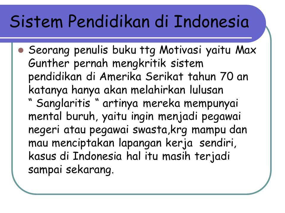 Sistem Pendidikan di Indonesia Seorang penulis buku ttg Motivasi yaitu Max Gunther pernah mengkritik sistem pendidikan di Amerika Serikat tahun 70 an