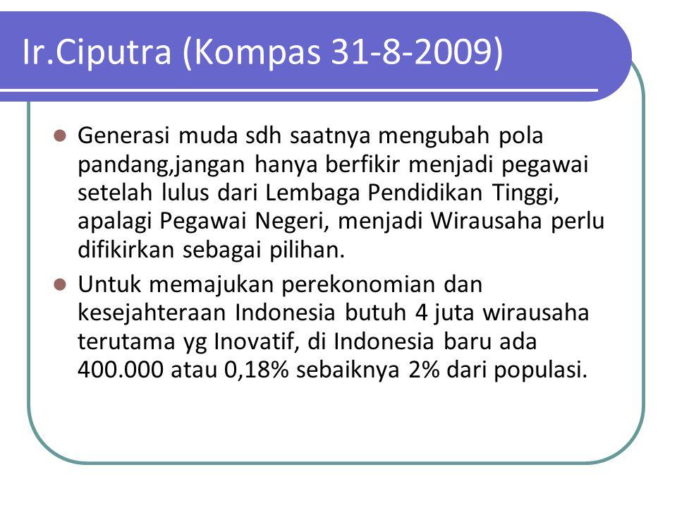 Ir.Ciputra (Kompas 31-8-2009) Generasi muda sdh saatnya mengubah pola pandang,jangan hanya berfikir menjadi pegawai setelah lulus dari Lembaga Pendidi