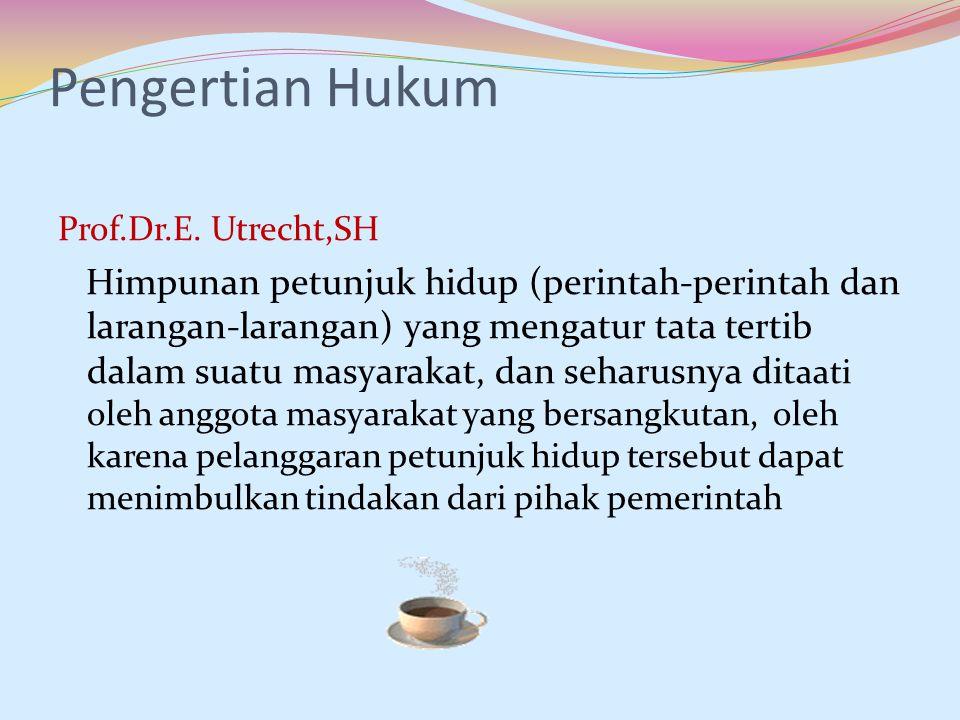 Pengertian Hukum Prof.Dr.E. Utrecht,SH Himpunan petunjuk hidup (perintah-perintah dan larangan-larangan) yang mengatur tata tertib dalam suatu masyara