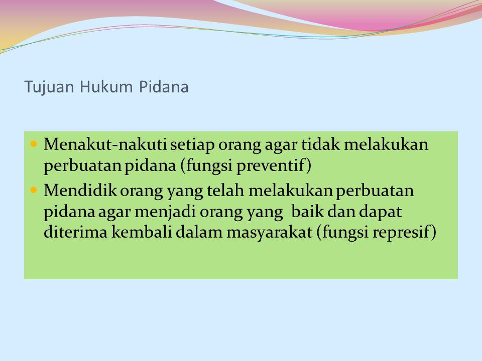 Tujuan Hukum Pidana Menakut-nakuti setiap orang agar tidak melakukan perbuatan pidana (fungsi preventif) Mendidik orang yang telah melakukan perbuatan