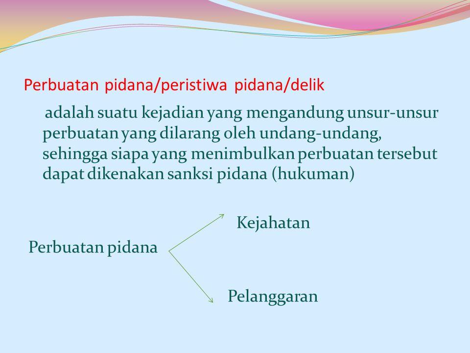 Perbuatan pidana/peristiwa pidana/delik adalah suatu kejadian yang mengandung unsur-unsur perbuatan yang dilarang oleh undang-undang, sehingga siapa y