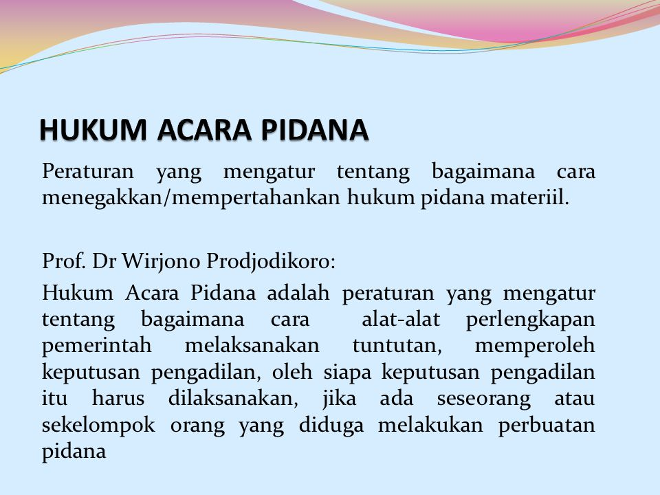 Peraturan yang mengatur tentang bagaimana cara menegakkan/mempertahankan hukum pidana materiil. Prof. Dr Wirjono Prodjodikoro: Hukum Acara Pidana adal