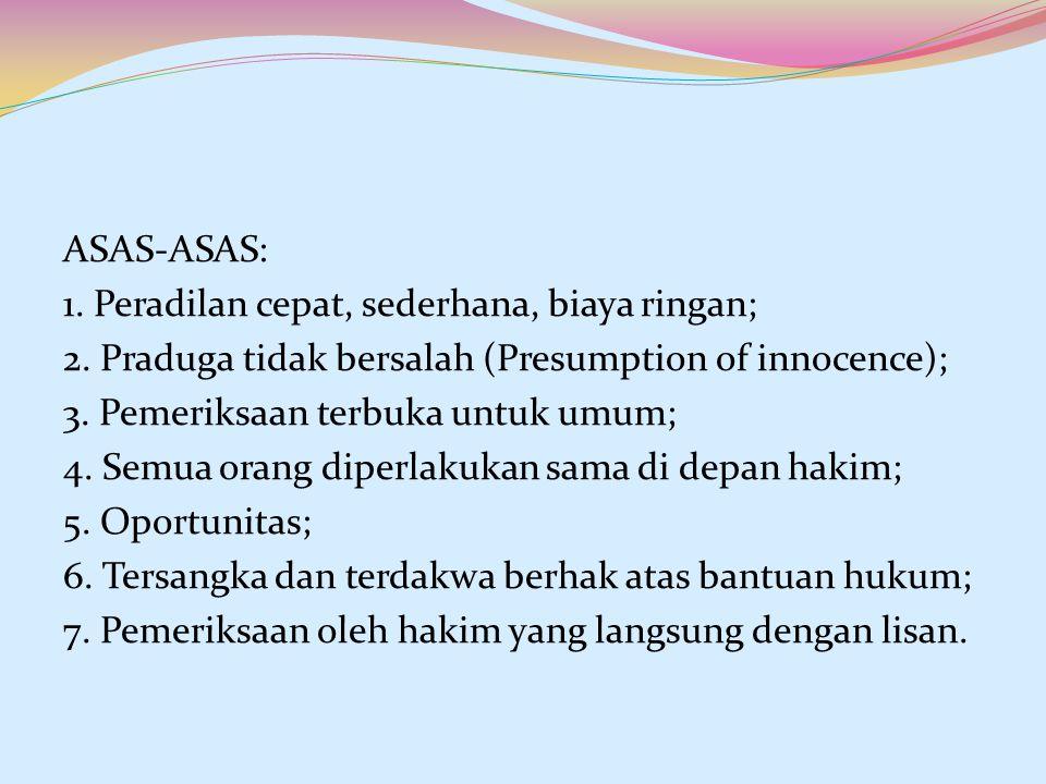 ASAS-ASAS: 1. Peradilan cepat, sederhana, biaya ringan; 2. Praduga tidak bersalah (Presumption of innocence); 3. Pemeriksaan terbuka untuk umum; 4. Se