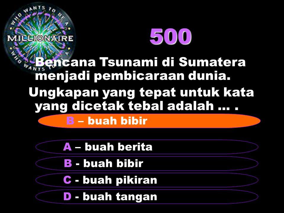 500 Bencana Tsunami di Sumatera menjadi pembicaraan dunia. Ungkapan yang tepat untuk kata yang dicetak tebal adalah.... B - buah bibir A – buah berita