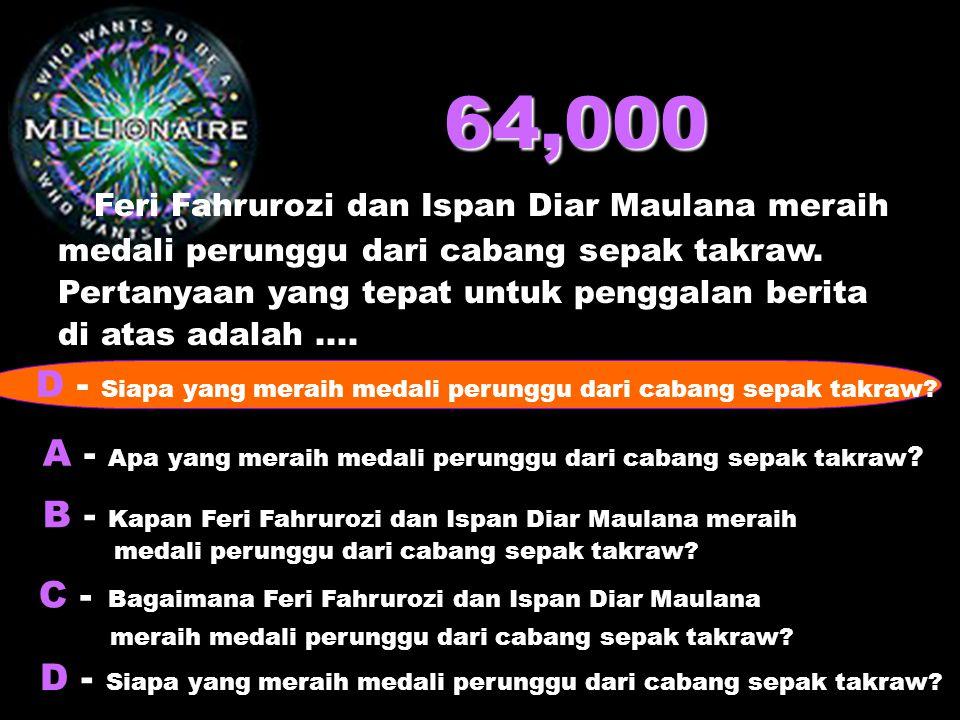 64,000 Feri Fahrurozi dan Ispan Diar Maulana meraih medali perunggu dari cabang sepak takraw. Pertanyaan yang tepat untuk penggalan berita di atas ada