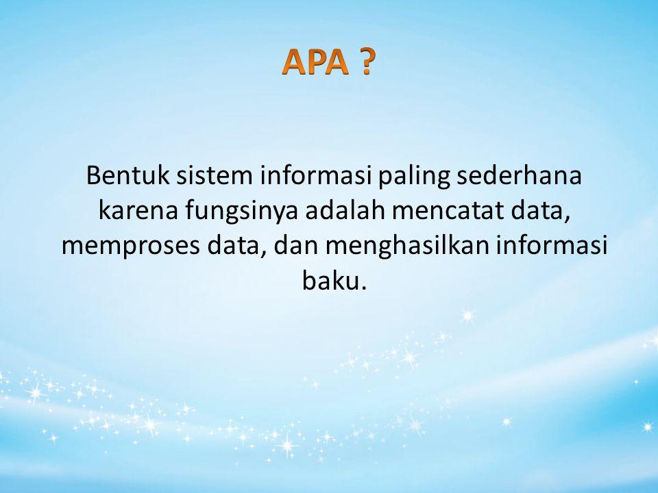 Bentuk sistem informasi paling sederhana karena fungsinya adalah mencatat data, memproses data, dan menghasilkan informasi baku.
