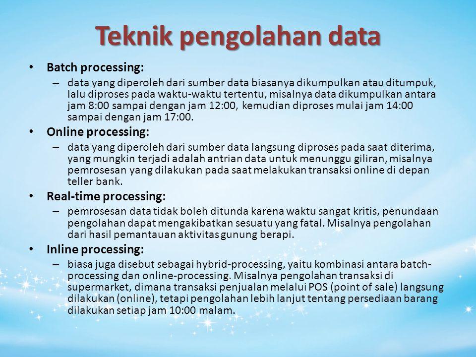 Teknik pengolahan data Batch processing: – data yang diperoleh dari sumber data biasanya dikumpulkan atau ditumpuk, lalu diproses pada waktu-waktu ter