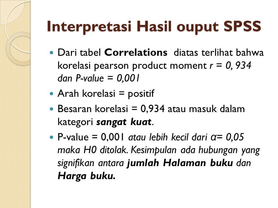 Interpretasi Hasil ouput SPSS Dari tabel Correlations diatas terlihat bahwa korelasi pearson product moment r = 0, 934 dan P-value = 0,001 Arah korela