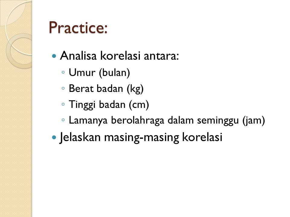 Practice: Analisa korelasi antara: ◦ Umur (bulan) ◦ Berat badan (kg) ◦ Tinggi badan (cm) ◦ Lamanya berolahraga dalam seminggu (jam) Jelaskan masing-ma