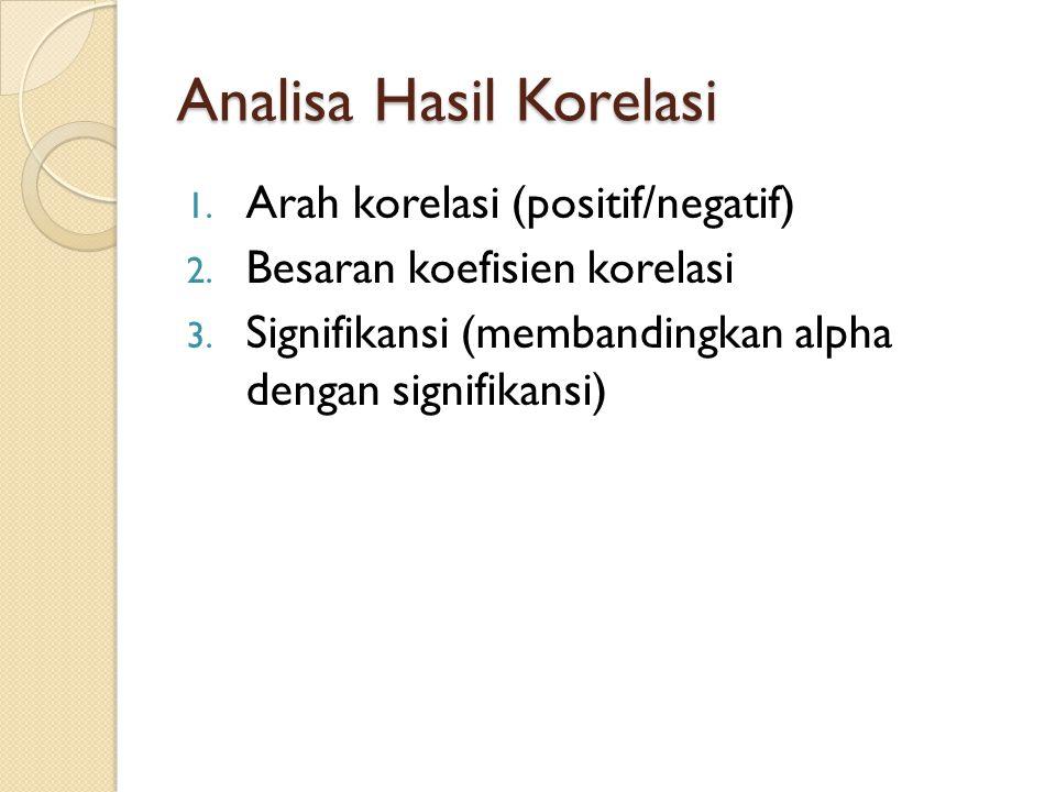 Analisa Hasil Korelasi 1. Arah korelasi (positif/negatif) 2. Besaran koefisien korelasi 3. Signifikansi (membandingkan alpha dengan signifikansi)