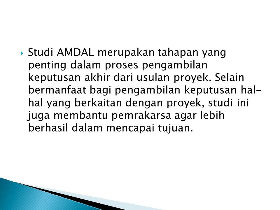  Studi AMDAL merupakan tahapan yang penting dalam proses pengambilan keputusan akhir dari usulan proyek. Selain bermanfaat bagi pengambilan keputusan