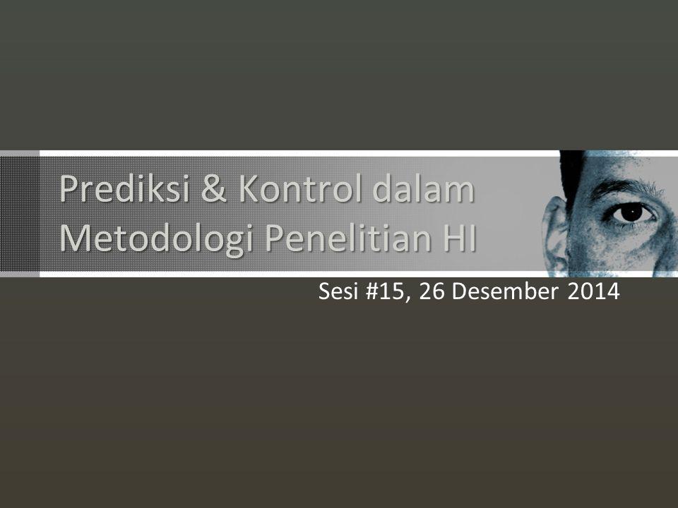 Prediksi & Kontrol dalam Metodologi Penelitian HI Sesi #15, 26 Desember 2014