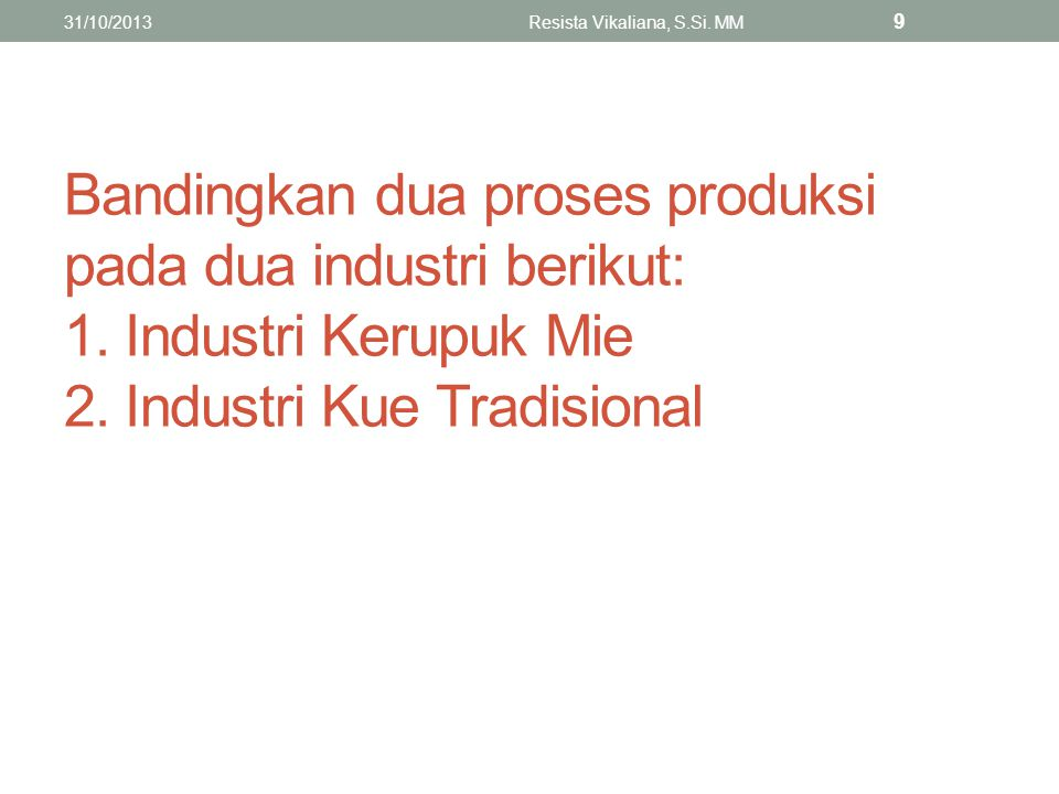 Bandingkan dua proses produksi pada dua industri berikut: 1. Industri Kerupuk Mie 2. Industri Kue Tradisional 31/10/2013Resista Vikaliana, S.Si. MM 9