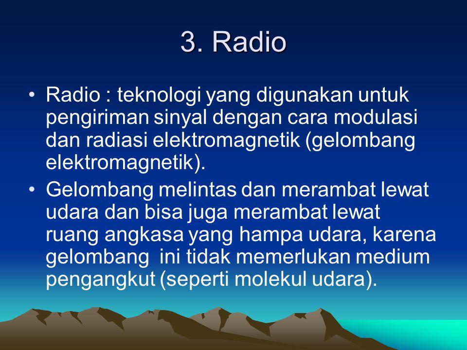 3. Radio Radio : teknologi yang digunakan untuk pengiriman sinyal dengan cara modulasi dan radiasi elektromagnetik (gelombang elektromagnetik). Gelomb