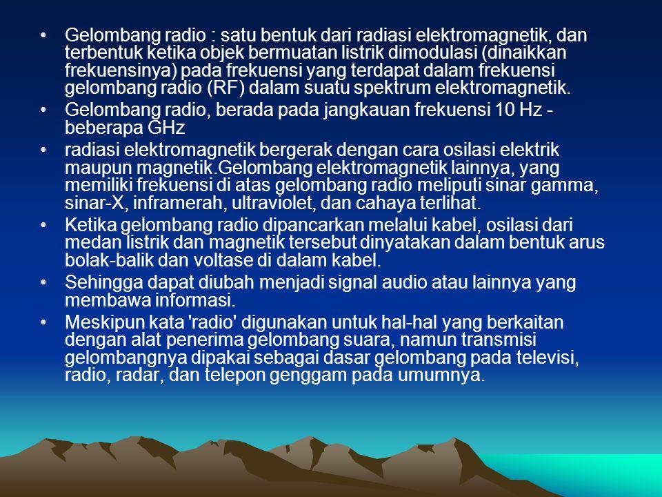 Gelombang radio : satu bentuk dari radiasi elektromagnetik, dan terbentuk ketika objek bermuatan listrik dimodulasi (dinaikkan frekuensinya) pada frek