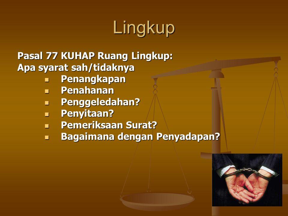 Lingkup Pasal 77 KUHAP Ruang Lingkup: Apa syarat sah/tidaknya Penangkapan Penangkapan Penahanan Penahanan Penggeledahan? Penggeledahan? Penyitaan? Pen